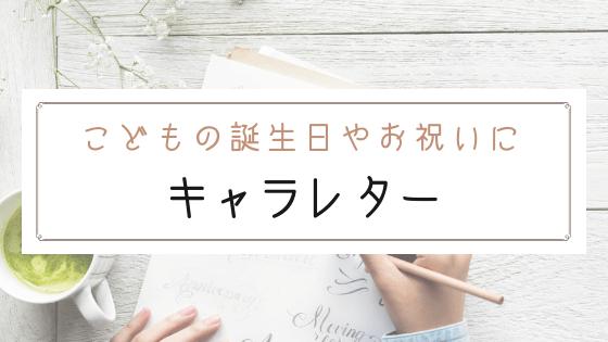 【ブログ】子供のお誕生日や入園入学祝いにキャラレターで手紙を送ろう