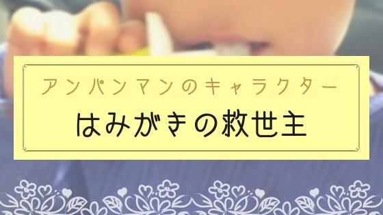 【ブログ】歯磨き嫌いな1歳児を変えたアンパンマンのキャラクター「はみがきまん」